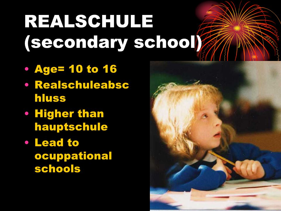 REALSCHULE (secondary school) Age= 10 to 16 Realschuleabsc hluss Higher than hauptschule Lead to ocuppational schools