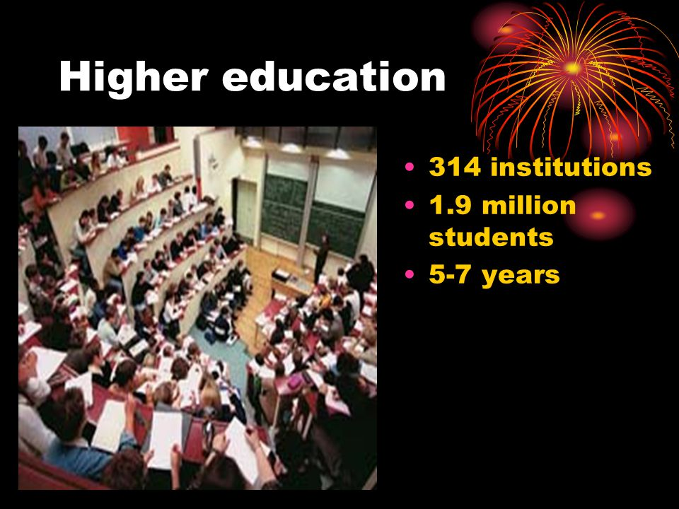 Higher education 314 institutions 1.9 million students 5-7 years