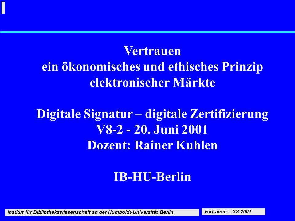 Institut für Bibliothekswissenschaft an der Humboldt-Universität Berlin 1 20.6.2001 Digitale Signatur – Digitale Zerttifizierung Vertrauen – SS 2001 Vertrauen ein ökonomisches und ethisches Prinzip elektronischer Märkte Digitale Signatur – digitale Zertifizierung V8-2 - 20.