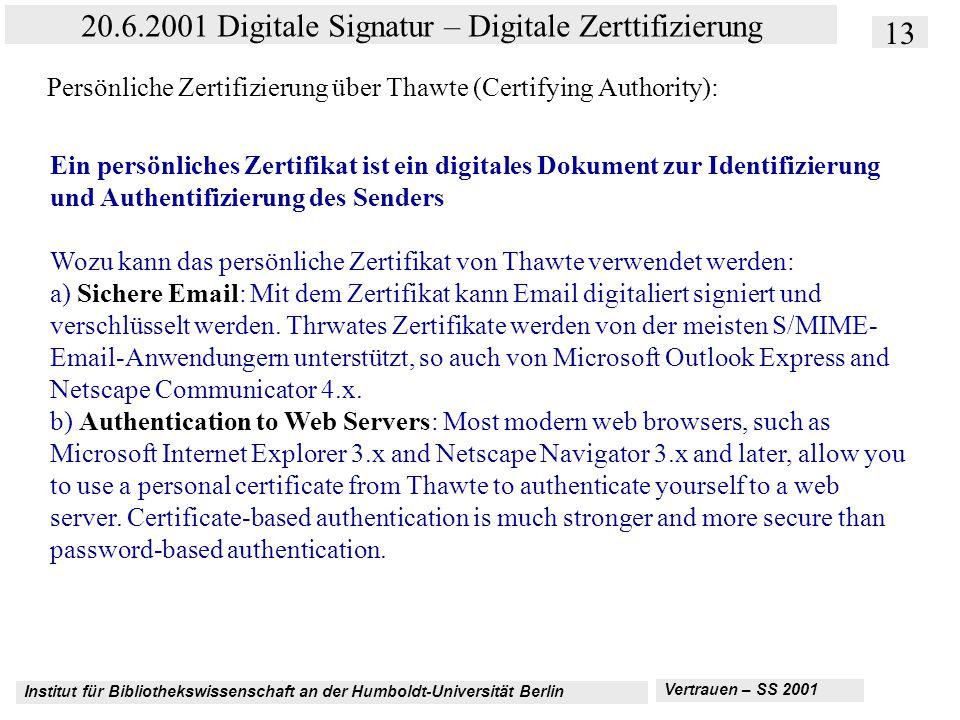 Institut für Bibliothekswissenschaft an der Humboldt-Universität Berlin 13 20.6.2001 Digitale Signatur – Digitale Zerttifizierung Vertrauen – SS 2001 Persönliche Zertifizierung über Thawte (Certifying Authority): Ein persönliches Zertifikat ist ein digitales Dokument zur Identifizierung und Authentifizierung des Senders Wozu kann das persönliche Zertifikat von Thawte verwendet werden: a) Sichere Email: Mit dem Zertifikat kann Email digitaliert signiert und verschlüsselt werden.