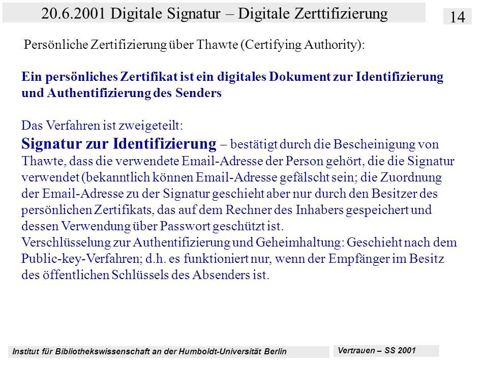 Institut für Bibliothekswissenschaft an der Humboldt-Universität Berlin 14 20.6.2001 Digitale Signatur – Digitale Zerttifizierung Vertrauen – SS 2001 Persönliche Zertifizierung über Thawte (Certifying Authority): Ein persönliches Zertifikat ist ein digitales Dokument zur Identifizierung und Authentifizierung des Senders Das Verfahren ist zweigeteilt: Signatur zur Identifizierung – bestätigt durch die Bescheinigung von Thawte, dass die verwendete Email-Adresse der Person gehört, die die Signatur verwendet (bekanntlich können Email-Adresse gefälscht sein; die Zuordnung der Email-Adresse zu der Signatur geschieht aber nur durch den Besitzer des persönlichen Zertifikats, das auf dem Rechner des Inhabers gespeichert und dessen Verwendung über Passwort geschützt ist.