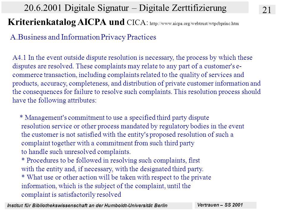 Institut für Bibliothekswissenschaft an der Humboldt-Universität Berlin 21 20.6.2001 Digitale Signatur – Digitale Zerttifizierung Vertrauen – SS 2001 Kriterienkatalog AICPA und CICA: http://www.aicpa.org/webtrust/wtpcbprinc.htm A.Business and Information Privacy Practices A4.1 In the event outside dispute resolution is necessary, the process by which these disputes are resolved.