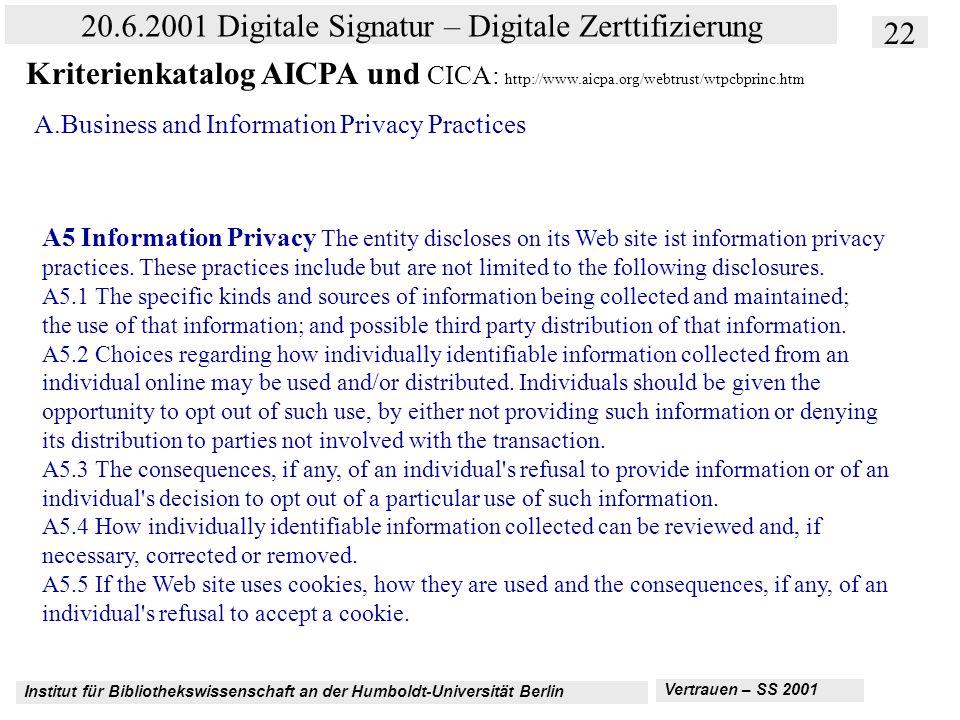Institut für Bibliothekswissenschaft an der Humboldt-Universität Berlin 22 20.6.2001 Digitale Signatur – Digitale Zerttifizierung Vertrauen – SS 2001 Kriterienkatalog AICPA und CICA: http://www.aicpa.org/webtrust/wtpcbprinc.htm A.Business and Information Privacy Practices A5 Information Privacy The entity discloses on its Web site ist information privacy practices.
