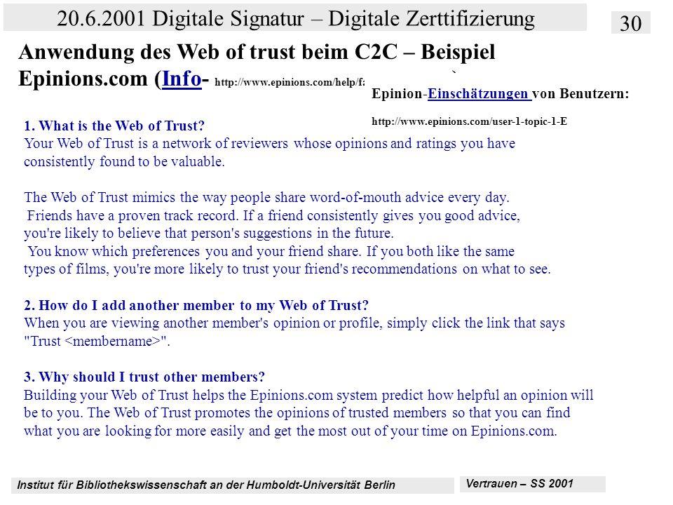 Institut für Bibliothekswissenschaft an der Humboldt-Universität Berlin 30 20.6.2001 Digitale Signatur – Digitale Zerttifizierung Vertrauen – SS 2001 Anwendung des Web of trust beim C2C – Beispiel Epinions.com (Info- http://www.epinions.com/help/faq/show_~faq_wot )Info 1.