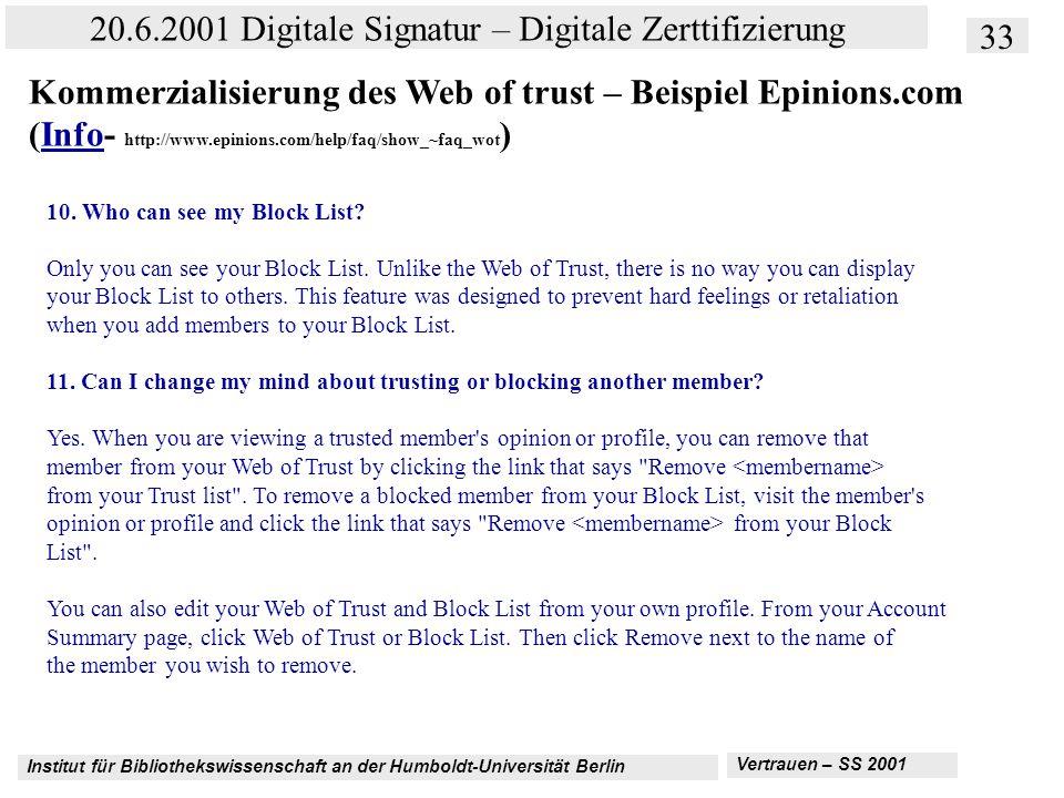 Institut für Bibliothekswissenschaft an der Humboldt-Universität Berlin 33 20.6.2001 Digitale Signatur – Digitale Zerttifizierung Vertrauen – SS 2001 Kommerzialisierung des Web of trust – Beispiel Epinions.com (Info- http://www.epinions.com/help/faq/show_~faq_wot )Info 10.