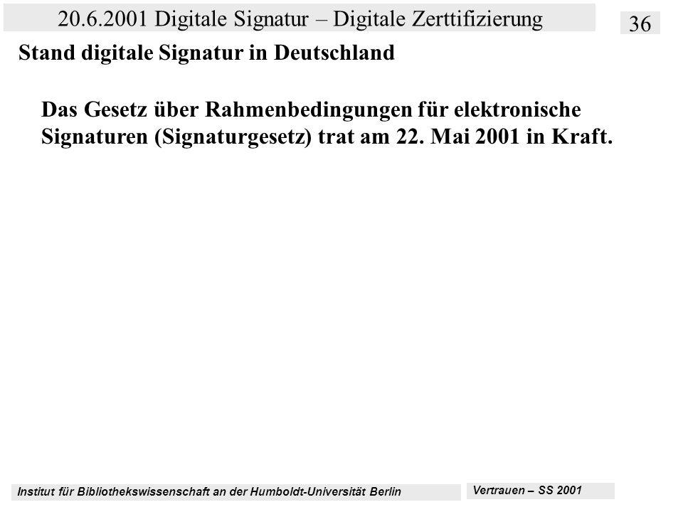 Institut für Bibliothekswissenschaft an der Humboldt-Universität Berlin 36 20.6.2001 Digitale Signatur – Digitale Zerttifizierung Vertrauen – SS 2001 Stand digitale Signatur in Deutschland Das Gesetz über Rahmenbedingungen für elektronische Signaturen (Signaturgesetz) trat am 22.