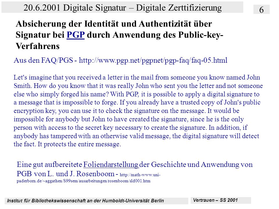 Institut für Bibliothekswissenschaft an der Humboldt-Universität Berlin 27 20.6.2001 Digitale Signatur – Digitale Zerttifizierung Vertrauen – SS 2001 Kriterienkatalog AICPA und CICA: http://www.aicpa.org/webtrust/wtpcbprinc.htm C.Information Protection—The entity maintains effective controls to provide reasonable assurance that private customer information obtained as a result of e- commerce is protected from uses not related to the entity s business C3 Protection and use of private customer information The entity maintains controls to protect private customer information obtained as a result of e-commerce and retained in ist system from outsiders.