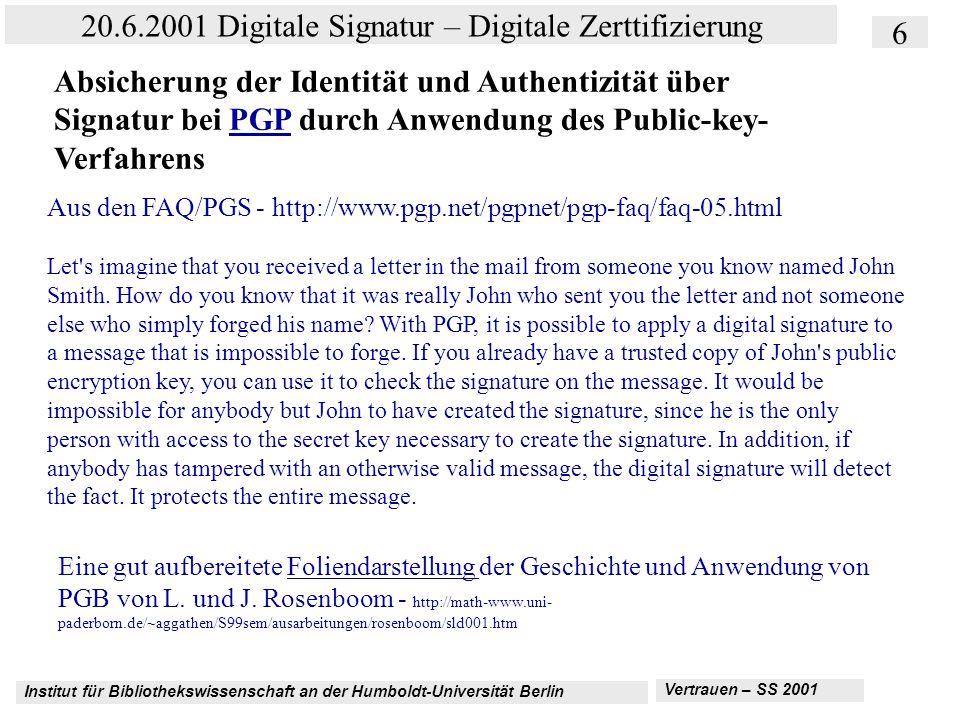 Institut für Bibliothekswissenschaft an der Humboldt-Universität Berlin 6 20.6.2001 Digitale Signatur – Digitale Zerttifizierung Vertrauen – SS 2001 Absicherung der Identität und Authentizität über Signatur bei PGP durch Anwendung des Public-key- VerfahrensPGP Aus den FAQ/PGS - http://www.pgp.net/pgpnet/pgp-faq/faq-05.html Let s imagine that you received a letter in the mail from someone you know named John Smith.