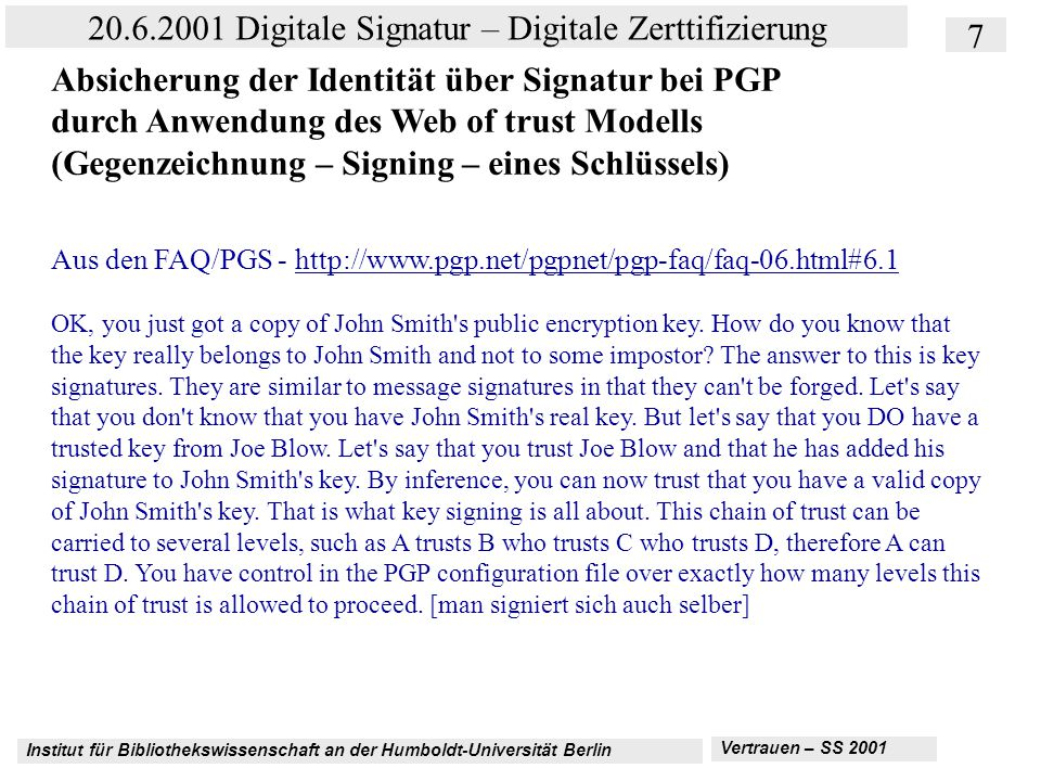 Institut für Bibliothekswissenschaft an der Humboldt-Universität Berlin 28 20.6.2001 Digitale Signatur – Digitale Zerttifizierung Vertrauen – SS 2001 Kriterienkatalog AICPA und CICA: http://www.aicpa.org/webtrust/wtpcbprinc.htm C.Information Protection—The entity maintains effective controls to provide reasonable assurance that private customer information obtained as a result of e- commerce is protected from uses not related to the entity s business C4 Accuracy and completeness of information The entity maintains controls so that individually identifiable information collected, created or maintained by it is accurate and complete for its intended use C5 Entity responsibility for third party information The entity maintains controls and carries out procedures to determine the adequacy of information protection and privacy policies of third parties to whom information is transferred.