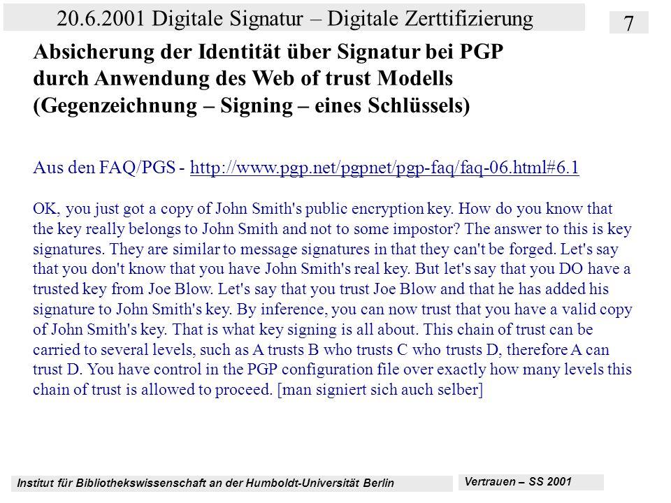 Institut für Bibliothekswissenschaft an der Humboldt-Universität Berlin 8 20.6.2001 Digitale Signatur – Digitale Zerttifizierung Vertrauen – SS 2001 Absicherung der Identität über Signatur bei PGP durch Anwendung des Web of trust Modells (Gegenzeichnung – Signing – eines Schlüssels) Das Key signing wird oft auf sogenannten Key signing parties, z.B.
