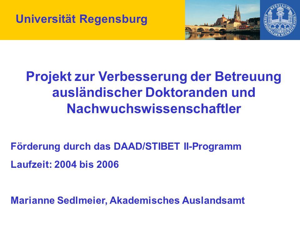 Universität Regensburg Projekt zur Verbesserung der Betreuung ausländischer Doktoranden und Nachwuchswissenschaftler Förderung durch das DAAD/STIBET II-Programm Laufzeit: 2004 bis 2006 Marianne Sedlmeier, Akademisches Auslandsamt