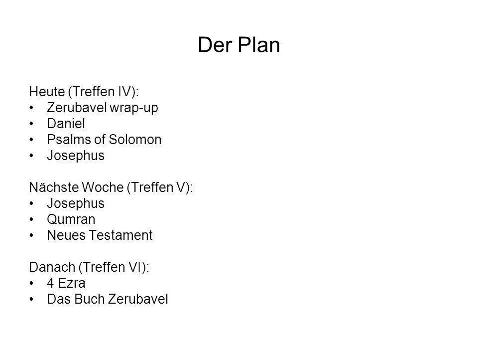 Der Plan Heute (Treffen IV): Zerubavel wrap-up Daniel Psalms of Solomon Josephus Nächste Woche (Treffen V): Josephus Qumran Neues Testament Danach (Tr