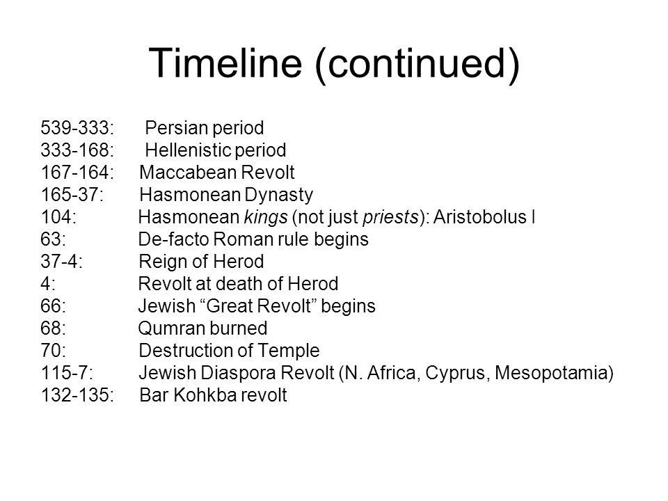 Timeline (continued) 539-333: Persian period 333-168: Hellenistic period 167-164: Maccabean Revolt 165-37: Hasmonean Dynasty 104: Hasmonean kings (not just priests): Aristobolus I 63: De-facto Roman rule begins 37-4: Reign of Herod 4: Revolt at death of Herod 66: Jewish Great Revolt begins 68: Qumran burned 70: Destruction of Temple 115-7: Jewish Diaspora Revolt (N.