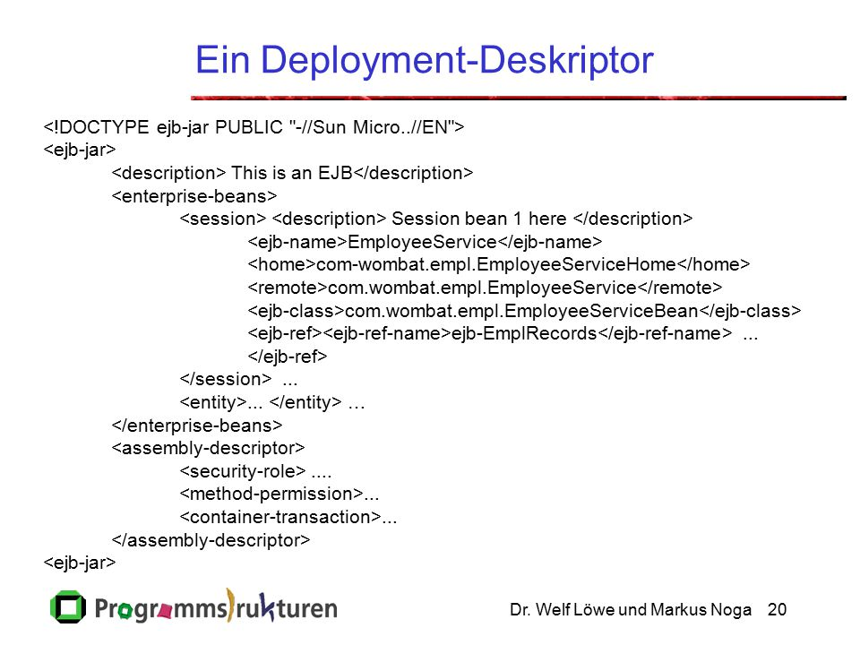 Dr. Welf Löwe und Markus Noga20 Ein Deployment-Deskriptor This is an EJB Session bean 1 here EmployeeService com-wombat.empl.EmployeeServiceHome com.w