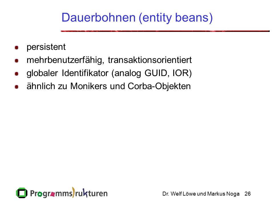 Dr. Welf Löwe und Markus Noga26 Dauerbohnen (entity beans) persistent mehrbenutzerfähig, transaktionsorientiert globaler Identifikator (analog GUID, I