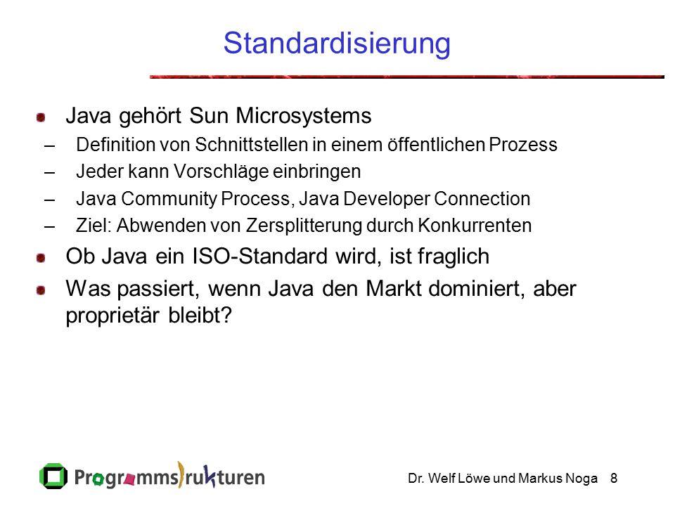 Dr. Welf Löwe und Markus Noga8 Standardisierung Java gehört Sun Microsystems –Definition von Schnittstellen in einem öffentlichen Prozess –Jeder kann