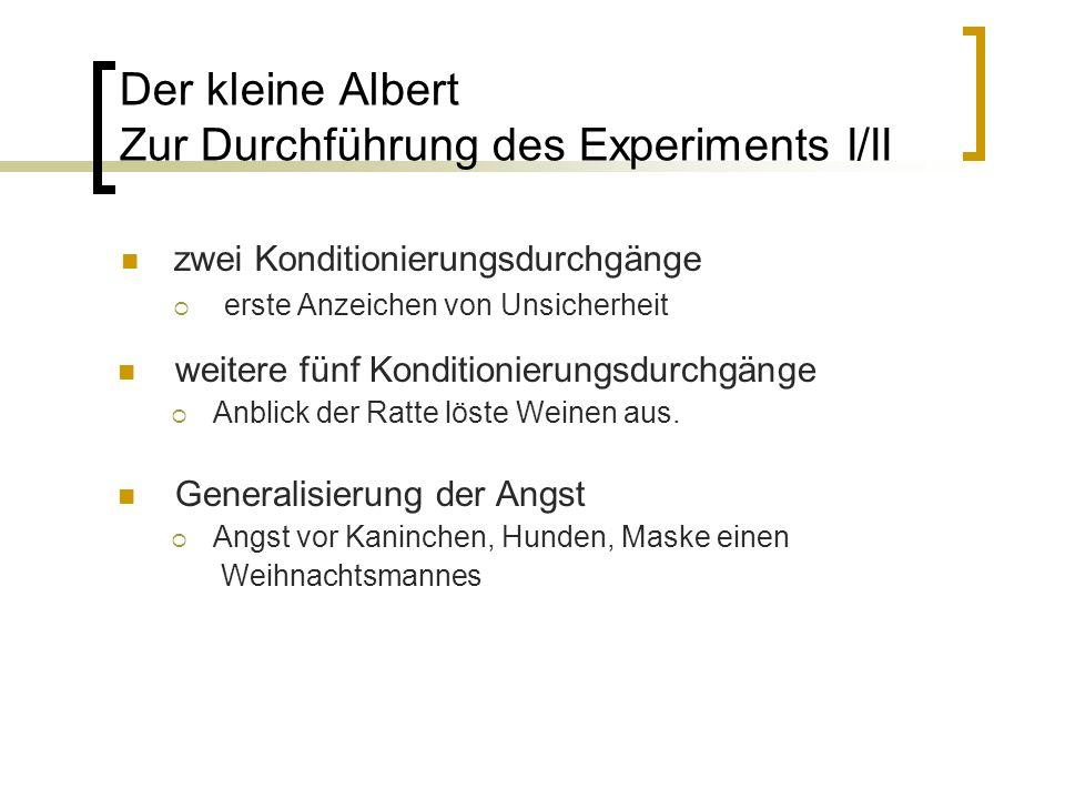Der kleine Albert Zur Durchführung des Experiments I/II zwei Konditionierungsdurchgänge  erste Anzeichen von Unsicherheit weitere fünf Konditionierungsdurchgänge  Anblick der Ratte löste Weinen aus.