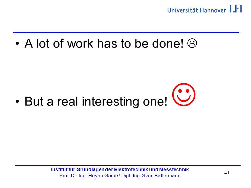 41 Institut für Grundlagen der Elektrotechnik und Messtechnik Prof. Dr.-Ing. Heyno Garbe / Dipl.-Ing. Sven Battermann A lot of work has to be done! 