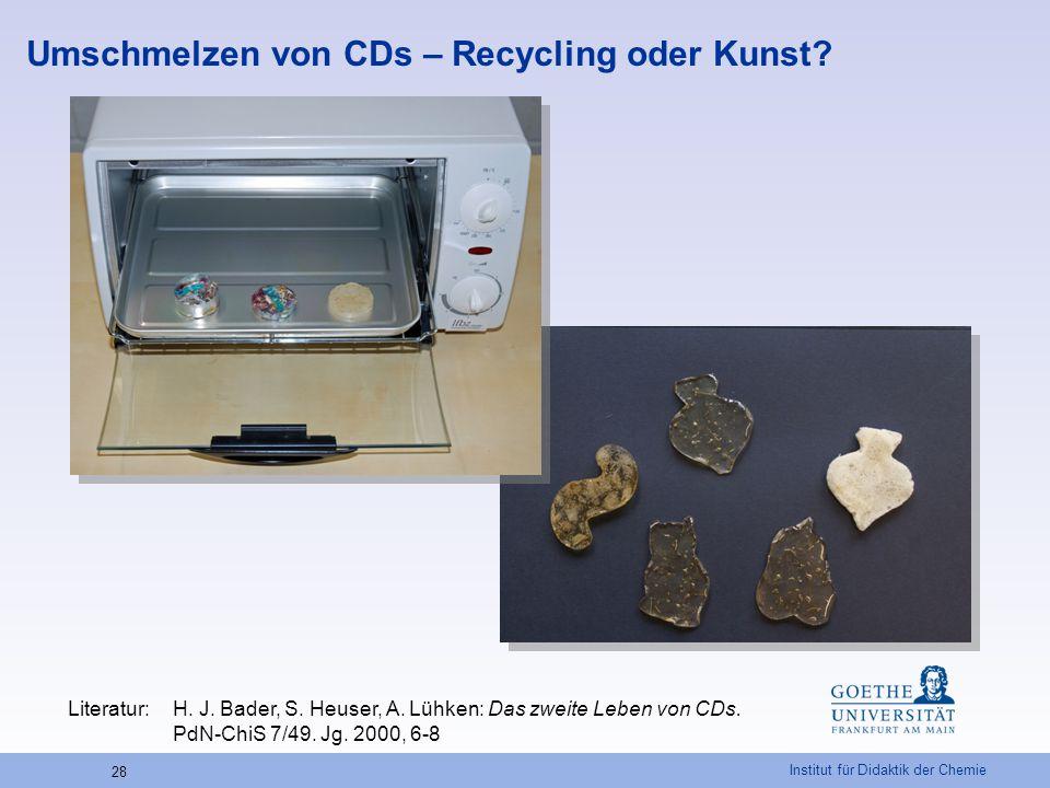 Institut für Didaktik der Chemie 28 Umschmelzen von CDs – Recycling oder Kunst? Literatur:H. J. Bader, S. Heuser, A. Lühken: Das zweite Leben von CDs.