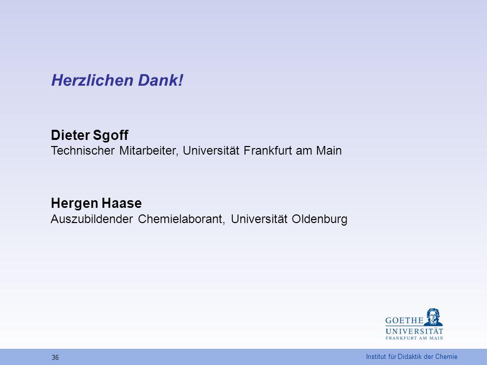 Institut für Didaktik der Chemie 36 Herzlichen Dank! Dieter Sgoff Technischer Mitarbeiter, Universität Frankfurt am Main Hergen Haase Auszubildender C