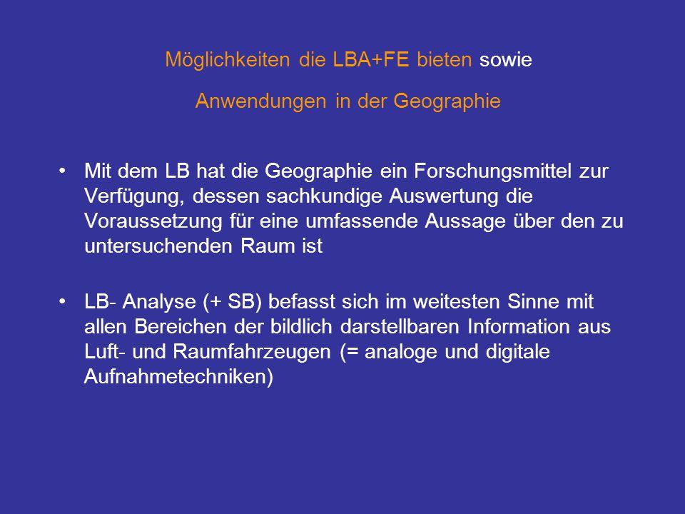 Möglichkeiten die LBA+FE bieten sowie Anwendungen in der Geographie Mit dem LB hat die Geographie ein Forschungsmittel zur Verfügung, dessen sachkundige Auswertung die Voraussetzung für eine umfassende Aussage über den zu untersuchenden Raum ist LB- Analyse (+ SB) befasst sich im weitesten Sinne mit allen Bereichen der bildlich darstellbaren Information aus Luft- und Raumfahrzeugen (= analoge und digitale Aufnahmetechniken)