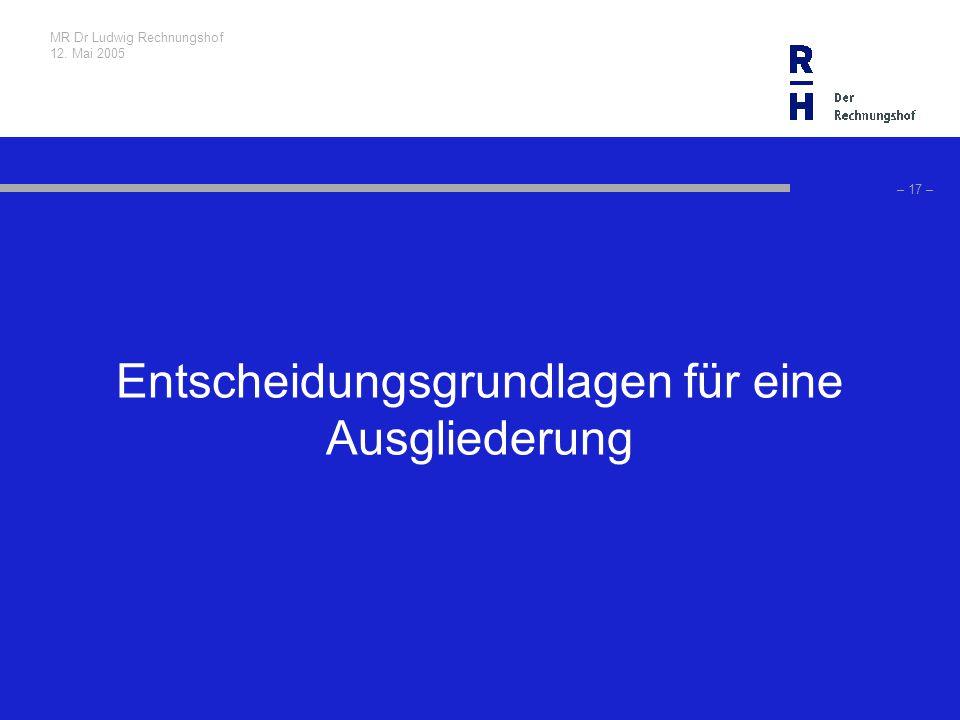 MR Dr Ludwig Rechnungshof 12. Mai 2005 – 17 – Entscheidungsgrundlagen für eine Ausgliederung