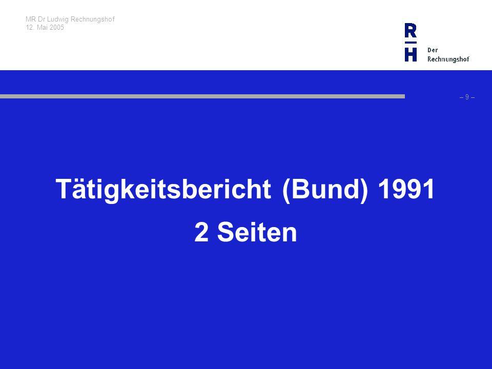MR Dr Ludwig Rechnungshof 12. Mai 2005 – 9 – Tätigkeitsbericht (Bund) 1991 2 Seiten