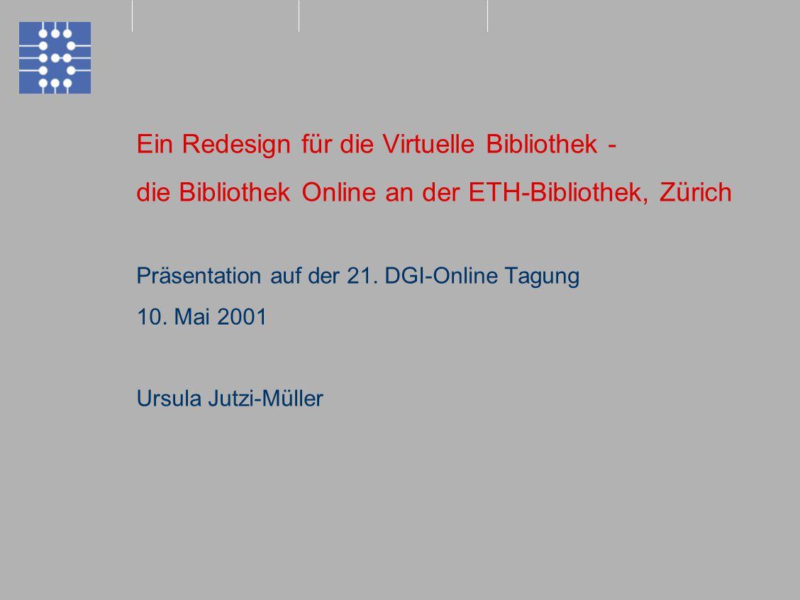 Ein Redesign für die Virtuelle Bibliothek - die Bibliothek Online an der ETH-Bibliothek, Zürich Präsentation auf der 21. DGI-Online Tagung 10. Mai 200