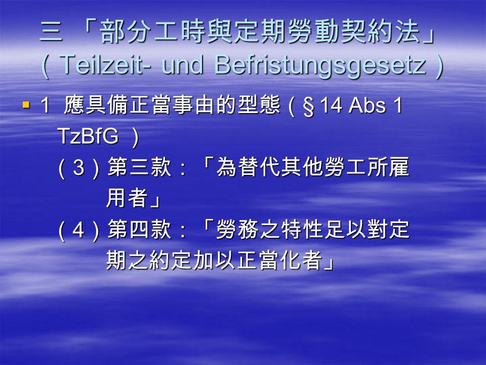 三 「部分工時與定期勞動契約法」 ( Teilzeit- und Befristungsgesetz )  1 應具備正當事由的型態( § 14 Abs 1 TzBfG ) TzBfG ) ( 3 )第三款:「為替代其他勞工所雇 ( 3 )第三款:「為替代其他勞工所雇 用者」 用者」 ( 4 )第