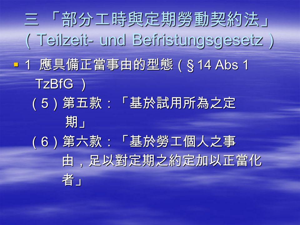 三 「部分工時與定期勞動契約法」 ( Teilzeit- und Befristungsgesetz )  1 應具備正當事由的型態( § 14 Abs 1 TzBfG ) TzBfG ) ( 5 )第五款:「基於試用所為之定 ( 5 )第五款:「基於試用所為之定 期」 期」 ( 6 )第六款:「