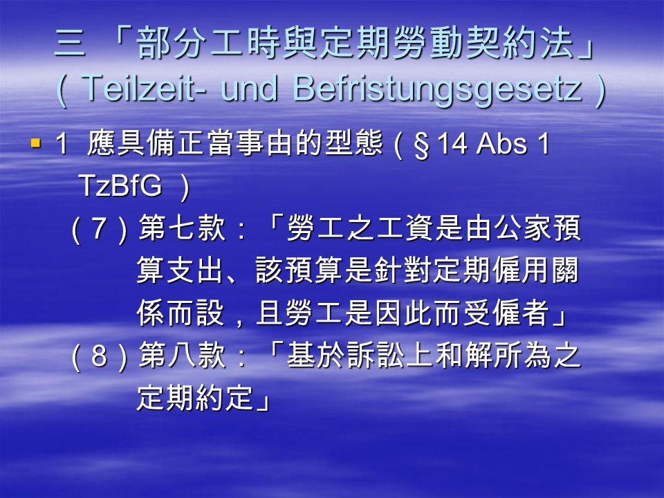 三 「部分工時與定期勞動契約法」 ( Teilzeit- und Befristungsgesetz )  1 應具備正當事由的型態( § 14 Abs 1 TzBfG ) TzBfG ) ( 7 )第七款:「勞工之工資是由公家預 ( 7 )第七款:「勞工之工資是由公家預 算支出、該預算是針對定期