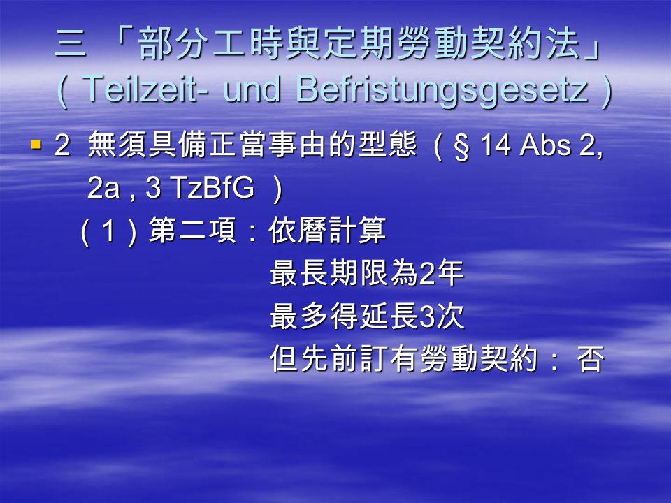 三 「部分工時與定期勞動契約法」 ( Teilzeit- und Befristungsgesetz )  2 無須具備正當事由的型態 ( § 14 Abs 2, 2a, 3 TzBfG ) 2a, 3 TzBfG ) ( 1 )第二項:依曆計算 ( 1 )第二項:依曆計算 最長期限為 2 年 最