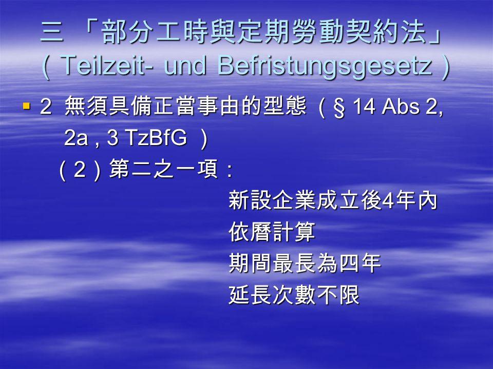 三 「部分工時與定期勞動契約法」 ( Teilzeit- und Befristungsgesetz )  2 無須具備正當事由的型態 ( § 14 Abs 2, 2a, 3 TzBfG ) 2a, 3 TzBfG ) ( 2 )第二之一項: ( 2 )第二之一項: 新設企業成立後 4 年內 新設