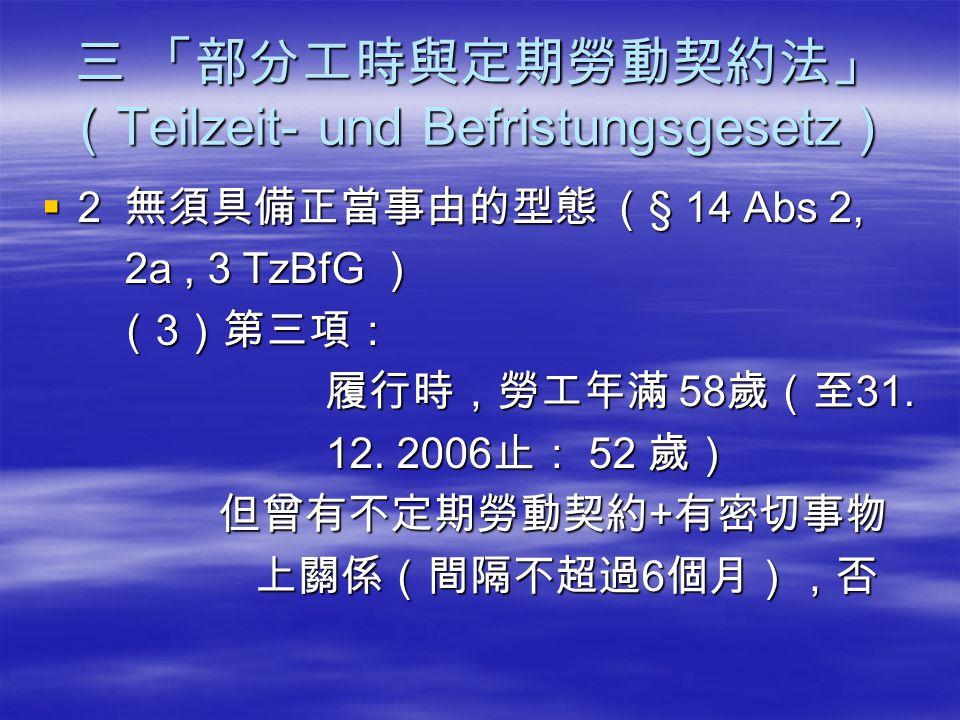 三 「部分工時與定期勞動契約法」 ( Teilzeit- und Befristungsgesetz )  2 無須具備正當事由的型態 ( § 14 Abs 2, 2a, 3 TzBfG ) 2a, 3 TzBfG ) ( 3 )第三項: ( 3 )第三項: 履行時,勞工年滿 58 歲(至 31.