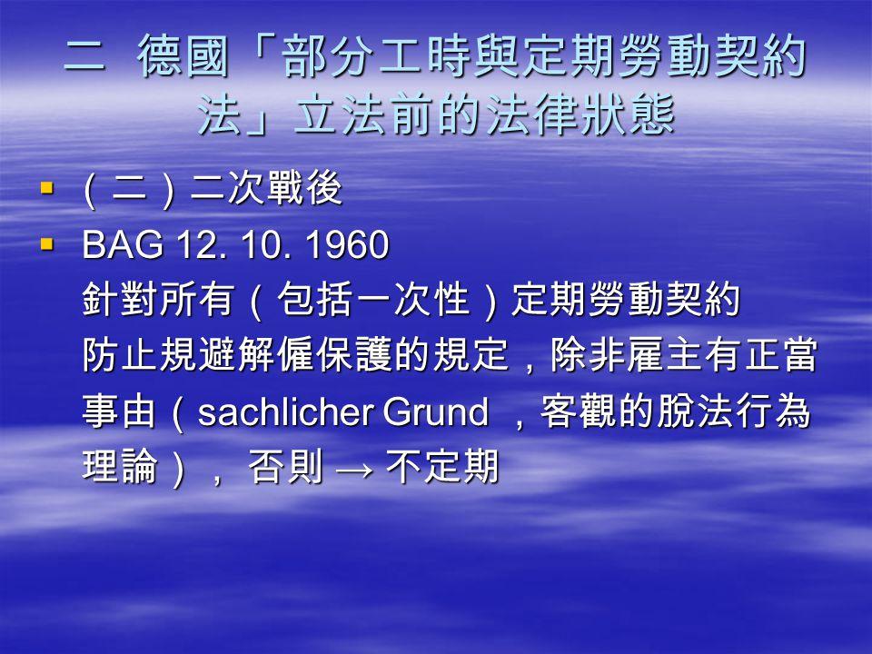 二 德國「部分工時與定期勞動契約 法」立法前的法律狀態  (二)二次戰後  BAG 12. 10. 1960 針對所有(包括一次性)定期勞動契約 針對所有(包括一次性)定期勞動契約 防止規避解僱保護的規定,除非雇主有正當 防止規避解僱保護的規定,除非雇主有正當 事由( sachlicher Gr