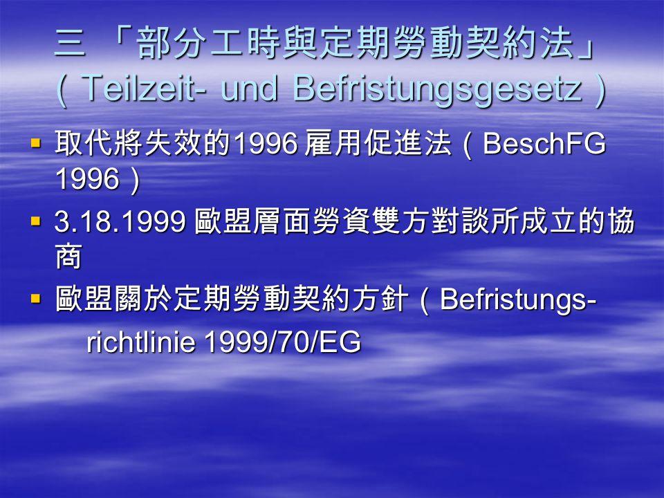 三 「部分工時與定期勞動契約法」 ( Teilzeit- und Befristungsgesetz )  取代將失效的 1996 雇用促進法( BeschFG 1996 )  3.18.1999 歐盟層面勞資雙方對談所成立的協 商  歐盟關於定期勞動契約方針( Befristungs- ri