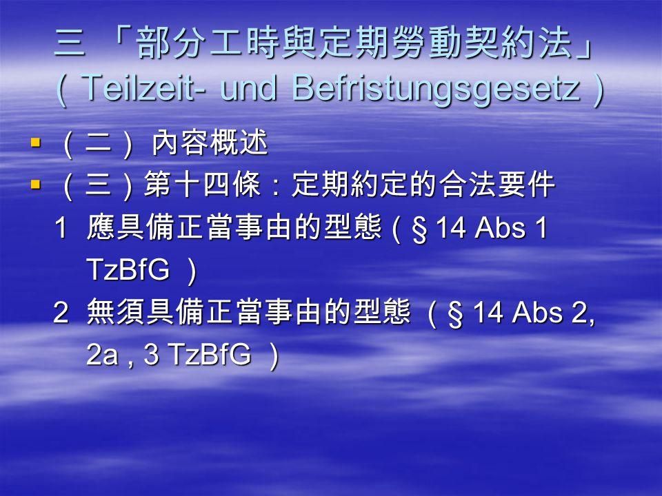 三 「部分工時與定期勞動契約法」 ( Teilzeit- und Befristungsgesetz )  (二) 內容概述  (三)第十四條:定期約定的合法要件 1 應具備正當事由的型態( § 14 Abs 1 1 應具備正當事由的型態( § 14 Abs 1 TzBfG ) TzBfG )