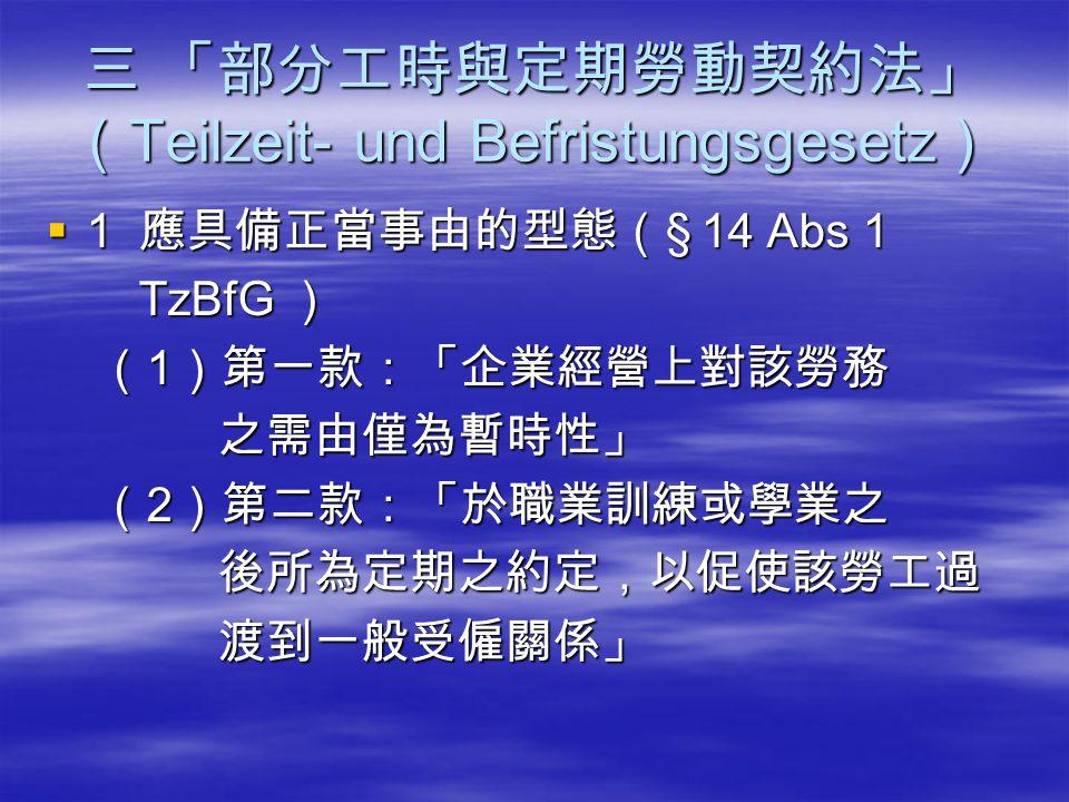 三 「部分工時與定期勞動契約法」 ( Teilzeit- und Befristungsgesetz )  1 應具備正當事由的型態( § 14 Abs 1 TzBfG ) TzBfG ) ( 1 )第一款:「企業經營上對該勞務 ( 1 )第一款:「企業經營上對該勞務 之需由僅為暫時性」 之需由僅