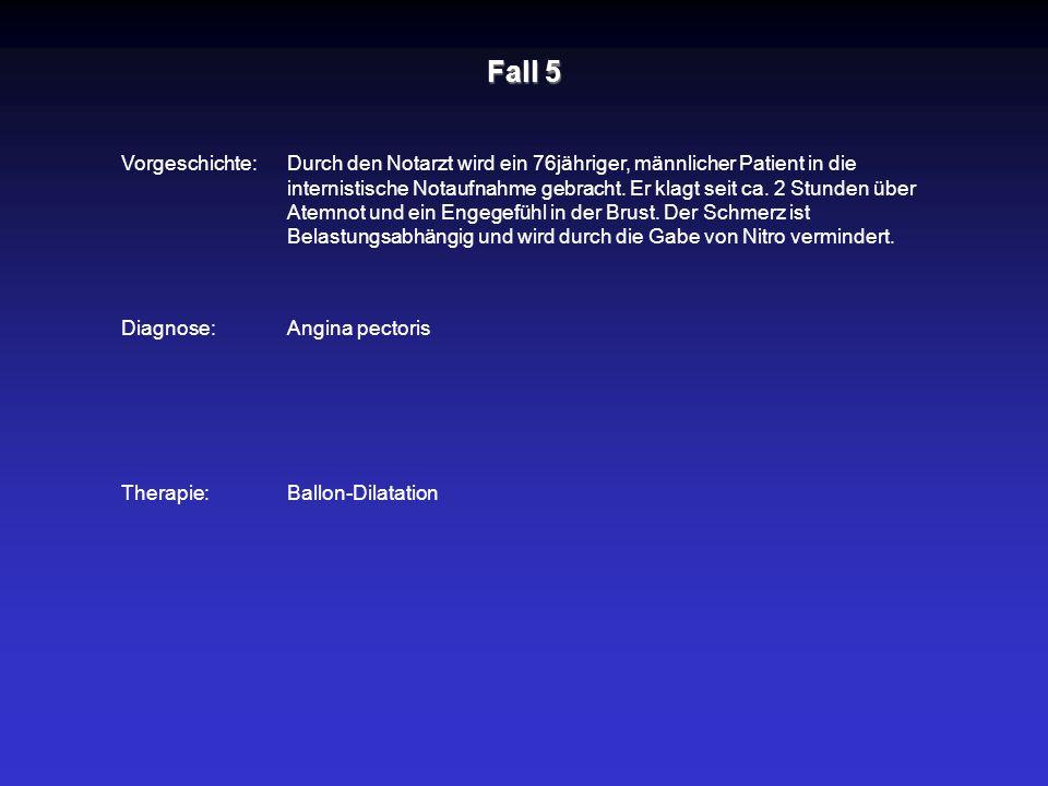 Fall 5 Vorgeschichte: Diagnose: Therapie:Ballon-Dilatation Durch den Notarzt wird ein 76jähriger, männlicher Patient in die internistische Notaufnahme
