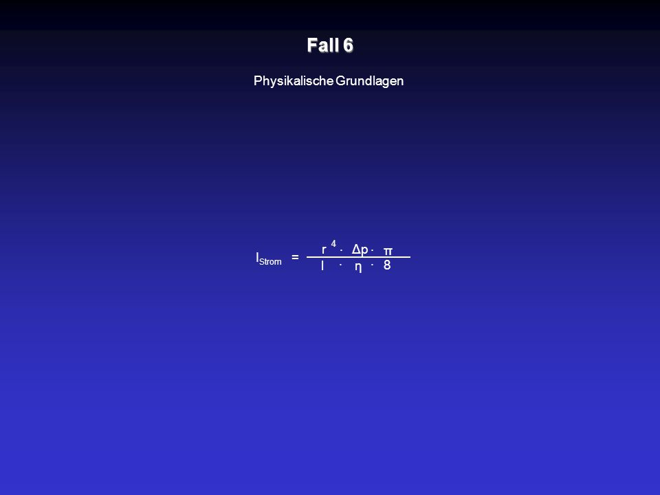 Fall 6 Physikalische Grundlagen r lη ΔpΔp = · I Strom · · · π 8 4