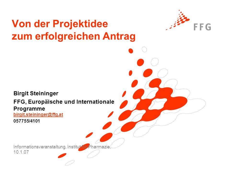 Von der Projektidee zum erfolgreichen Antrag Birgit Steininger FFG, Europäische und Internationale Programme birgit.steininger@ffg.at birgit.steininger@ffg.at 057755/4101 Informationsveranstaltung, Institut für Pharmazie, 10.1.07