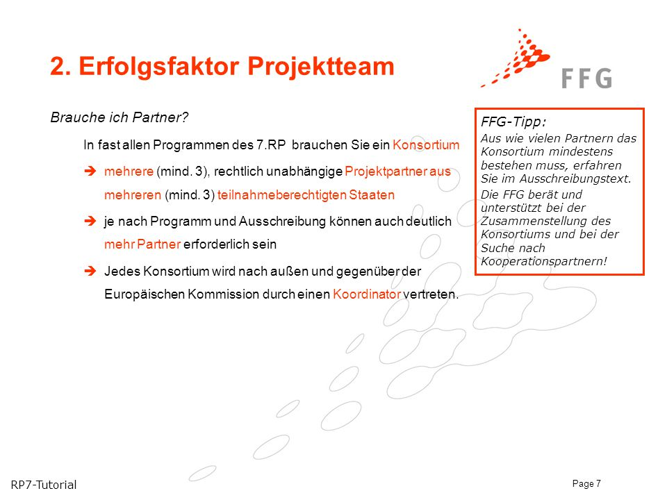 RP7-Tutorial Page 7 2. Erfolgsfaktor Projektteam Brauche ich Partner? In fast allen Programmen des 7.RP brauchen Sie ein Konsortium  mehrere (mind. 3