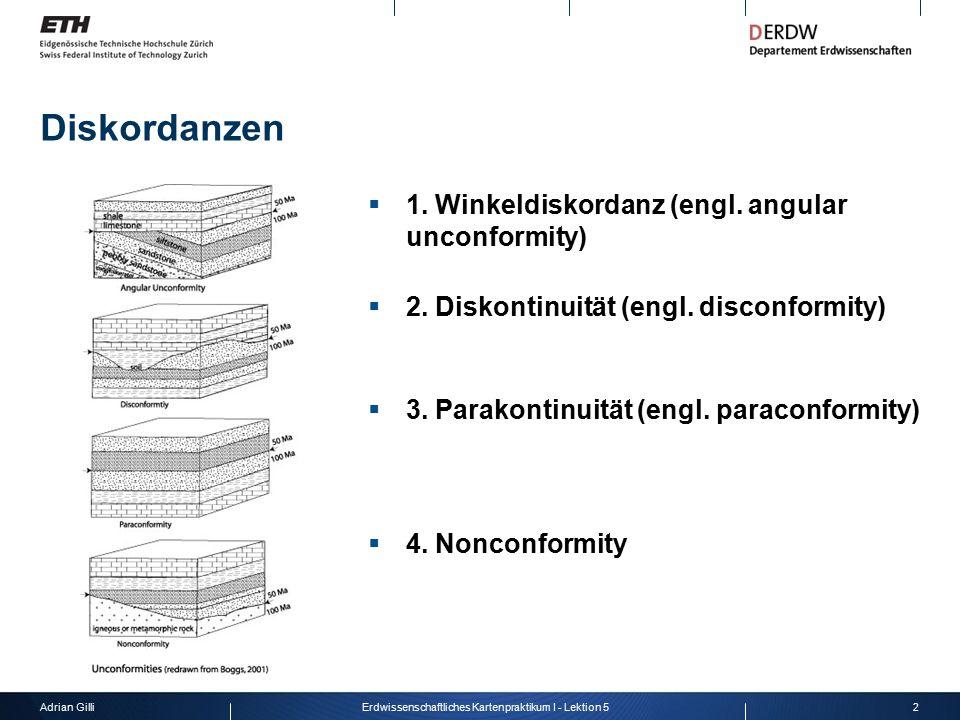 Adrian Gilli2Erdwissenschaftliches Kartenpraktikum I - Lektion 5 Diskordanzen  1. Winkeldiskordanz (engl. angular unconformity)  2. Diskontinuität (
