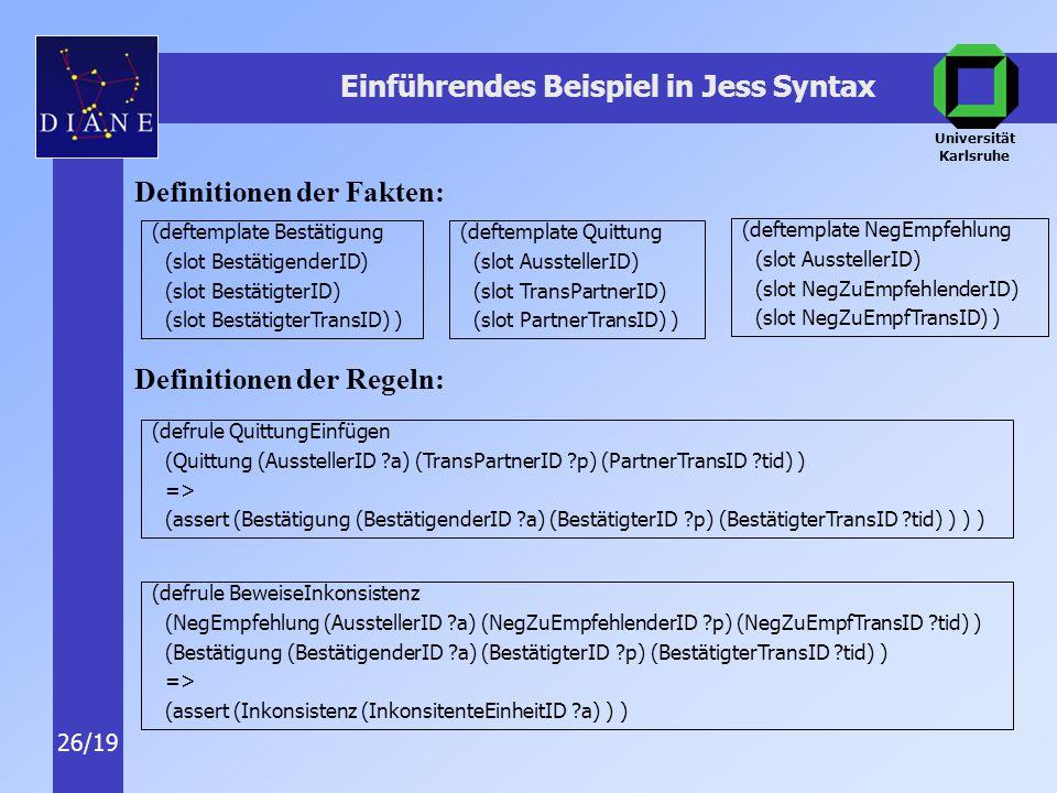 Universität Karlsruhe 26/19 Einführendes Beispiel in Jess Syntax Definitionen der Fakten: Definitionen der Regeln: (deftemplate Bestätigung (slot BestätigenderID) (slot BestätigterID) (slot BestätigterTransID) ) (deftemplate Quittung (slot AusstellerID) (slot TransPartnerID) (slot PartnerTransID) ) (deftemplate NegEmpfehlung (slot AusstellerID) (slot NegZuEmpfehlenderID) (slot NegZuEmpfTransID) ) (defrule QuittungEinfügen (Quittung (AusstellerID a) (TransPartnerID p) (PartnerTransID tid) ) => (assert (Bestätigung (BestätigenderID a) (BestätigterID p) (BestätigterTransID tid) ) ) ) (defrule BeweiseInkonsistenz (NegEmpfehlung (AusstellerID a) (NegZuEmpfehlenderID p) (NegZuEmpfTransID tid) ) (Bestätigung (BestätigenderID a) (BestätigterID p) (BestätigterTransID tid) ) => (assert (Inkonsistenz (InkonsitenteEinheitID a) ) )