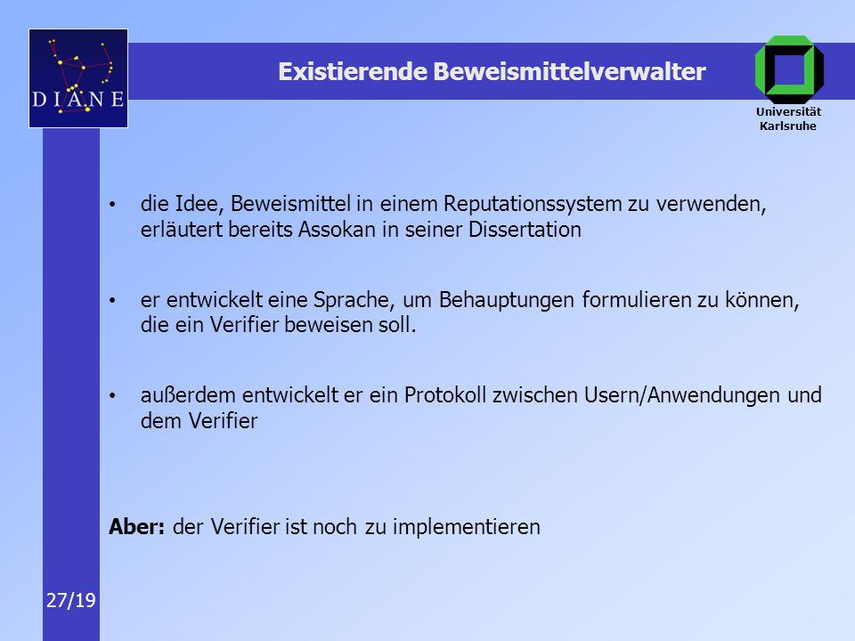 Universität Karlsruhe 27/19 Existierende Beweismittelverwalter die Idee, Beweismittel in einem Reputationssystem zu verwenden, erläutert bereits Assokan in seiner Dissertation er entwickelt eine Sprache, um Behauptungen formulieren zu können, die ein Verifier beweisen soll.