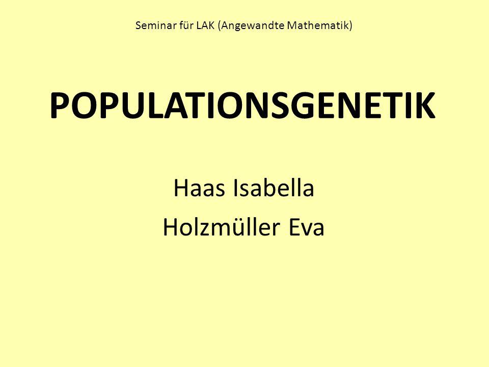 POPULATIONSGENETIK Haas Isabella Holzmüller Eva Seminar für LAK (Angewandte Mathematik)