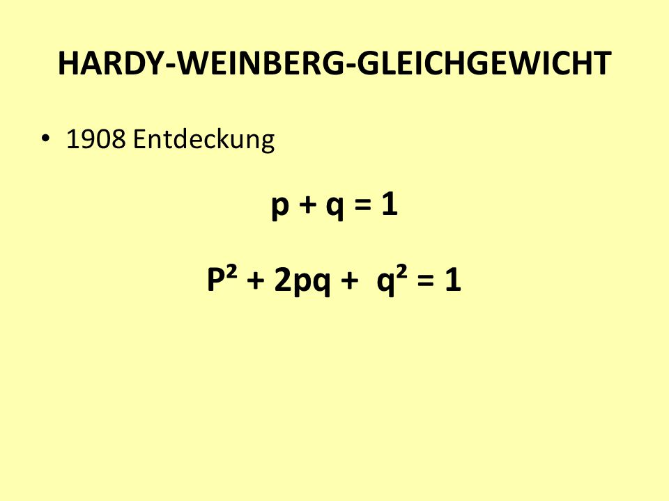 HARDY-WEINBERG-GLEICHGEWICHT 1908 Entdeckung p + q = 1 P² + 2pq + q² = 1