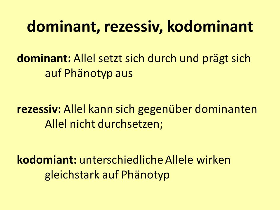 dominant, rezessiv, kodominant dominant: Allel setzt sich durch und prägt sich auf Phänotyp aus rezessiv: Allel kann sich gegenüber dominanten Allel n