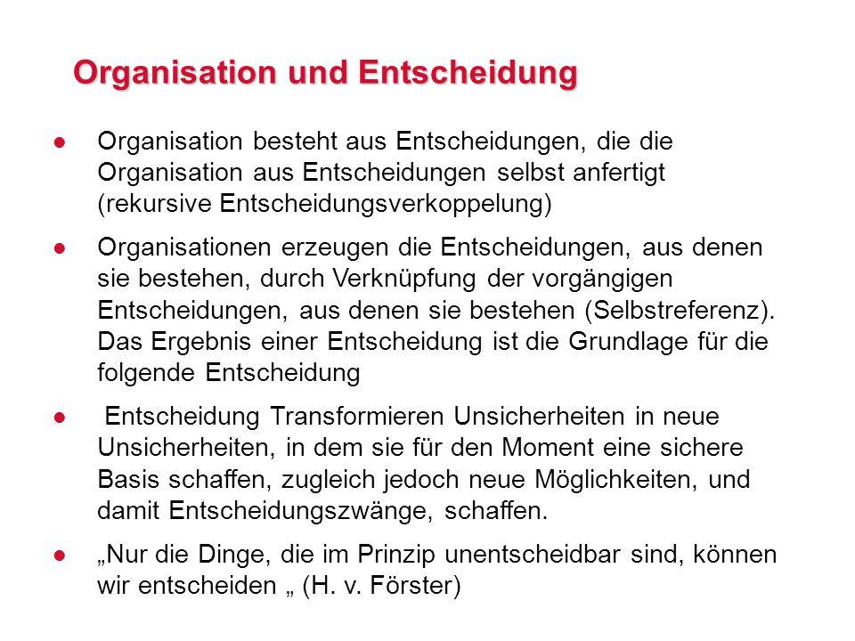 Organisation und Entscheidung l Organisation besteht aus Entscheidungen, die die Organisation aus Entscheidungen selbst anfertigt (rekursive Entscheidungsverkoppelung) l Organisationen erzeugen die Entscheidungen, aus denen sie bestehen, durch Verknüpfung der vorgängigen Entscheidungen, aus denen sie bestehen (Selbstreferenz).