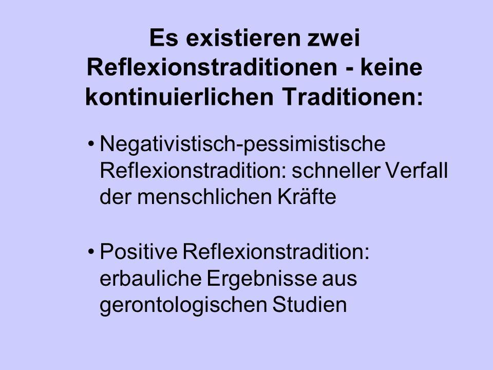 Es existieren zwei Reflexionstraditionen - keine kontinuierlichen Traditionen: Negativistisch-pessimistische Reflexionstradition: schneller Verfall der menschlichen Kräfte Positive Reflexionstradition: erbauliche Ergebnisse aus gerontologischen Studien